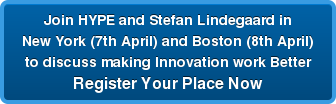 Join HYPE and Stefan Lindegaard in New York (7th April) and Boston (8th April) to discuss making Innovation work Better Register Your Place Now